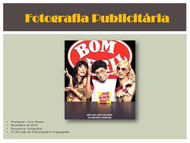Fotografia Publicitária       Professor: Júlio Rocha Novembro de 2013 Disciplina: Fotografia 2º Período de Publicidade...