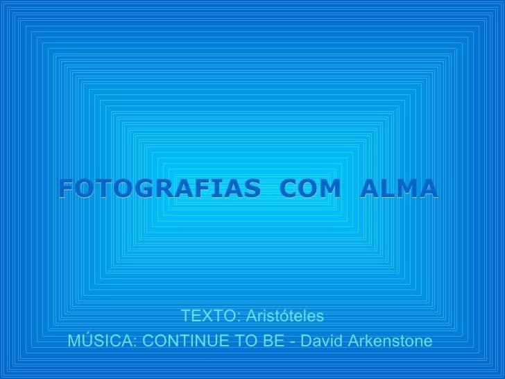 TEXTO: Aristóteles MÚSICA: CONTINUE TO BE - David Arkenstone  FOTOGRAFIAS  COM  ALMA