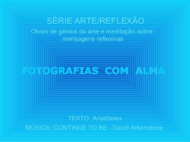 SÉRIE ARTE/REFLEXÃOTEXTO: AristótelesMÚSICA: CONTINUE TO BE - David ArkenstoneFOTOGRAFIAS COM ALMAFOTOGRAFIAS COM ALMAObra...