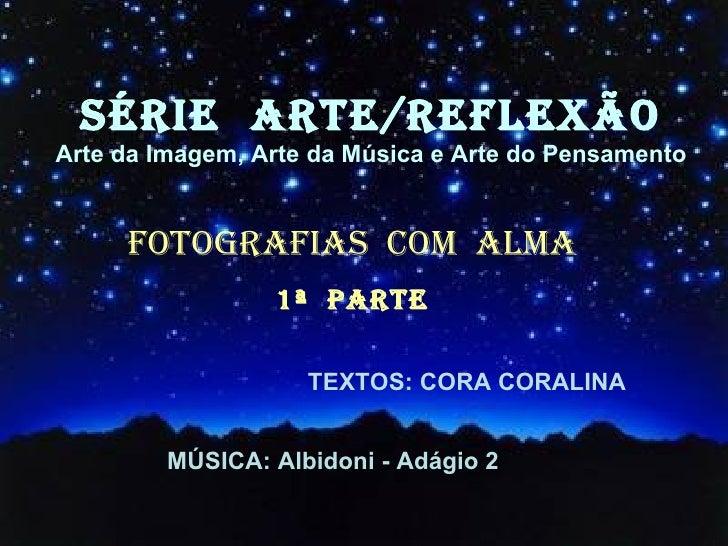 SÉRIE  ARTE/REFLEXÃO Arte da Imagem, Arte da Música e Arte do Pensamento FOTOGRAFIAS  COM  ALMA 1ª  PARTE TEXTOS: CORA COR...