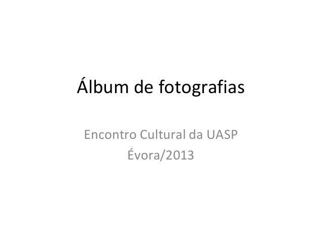 Álbum de fotografiasEncontro Cultural da UASPÉvora/2013