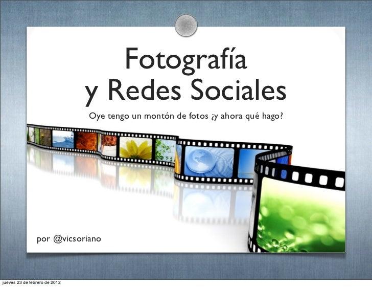 Fotografía                               y Redes Sociales                               Oye tengo un montón de fotos ¿y ah...