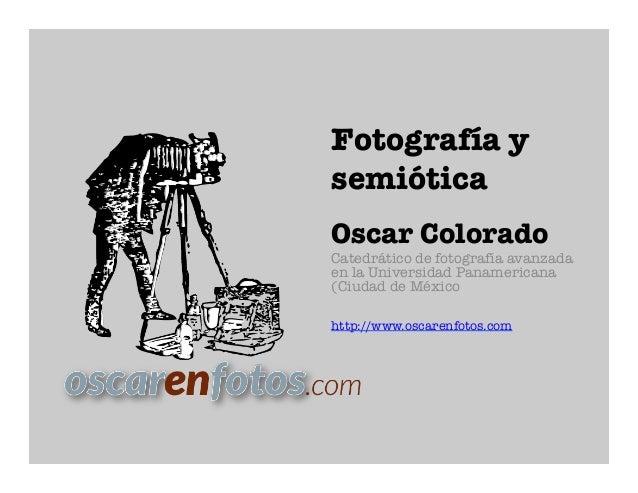 Fotografía ysemióticaOscar ColoradoCatedrático de fotografía avanzadaen la Universidad Panamericana(Ciudad de Méxicohttp:/...