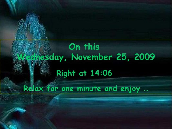 On this  Wednesday, November 25, 2009 Right at  14:05   Relax for one minute and enjoy …