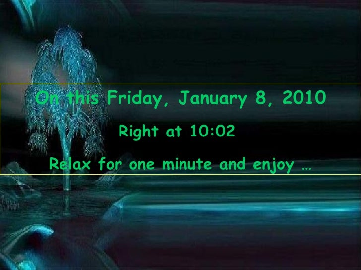 On this  Friday, January 8, 2010 Right at  10:01   Relax for one minute and enjoy …