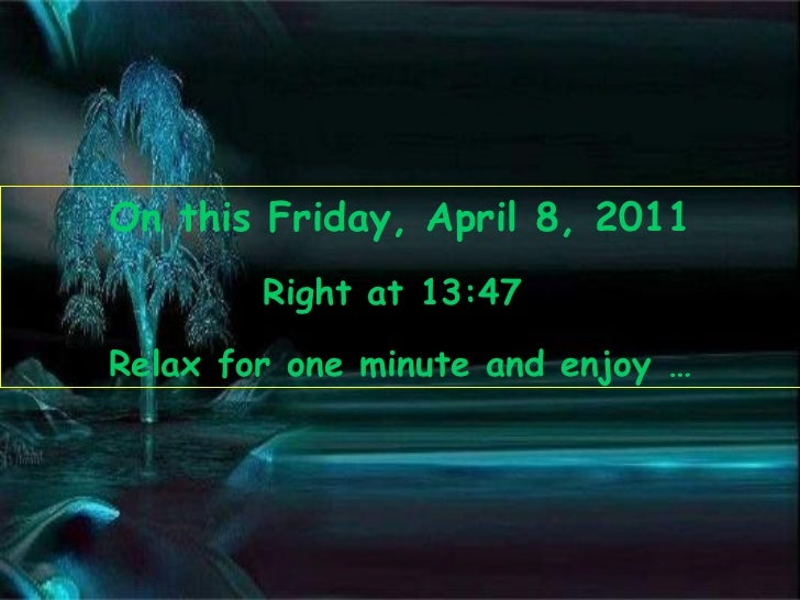 On this  Friday, April 8, 2011 Right at  13:47   Relax for one minute and enjoy …