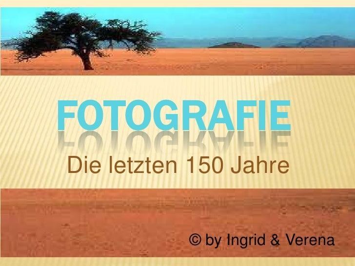 Fotografie<br />Die letzten 150 Jahre<br />© by Ingrid & Verena<br />