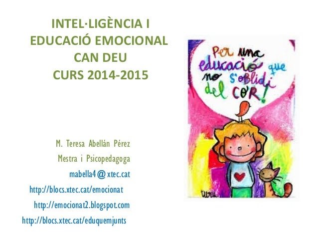 M. Teresa Abellán Pérez Mestra i Psicopedagoga mabella4@xtec.cat http://blocs.xtec.cat/emocionat http://emocionat2.blogspo...