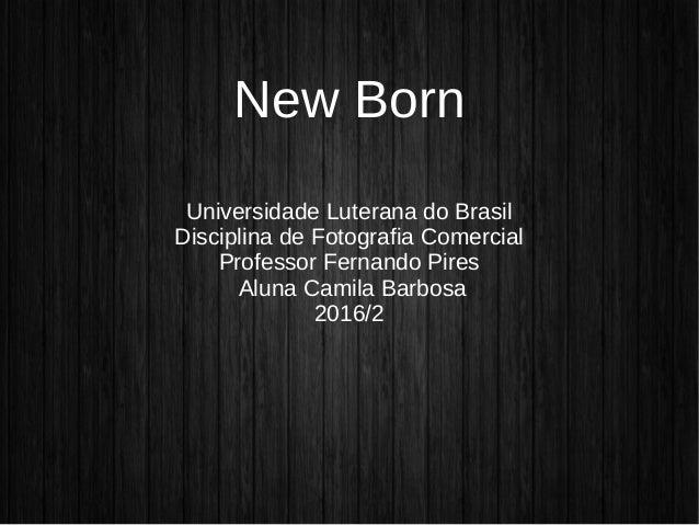 New Born Universidade Luterana do Brasil Disciplina de Fotografia Comercial Professor Fernando Pires Aluna Camila Barbosa ...