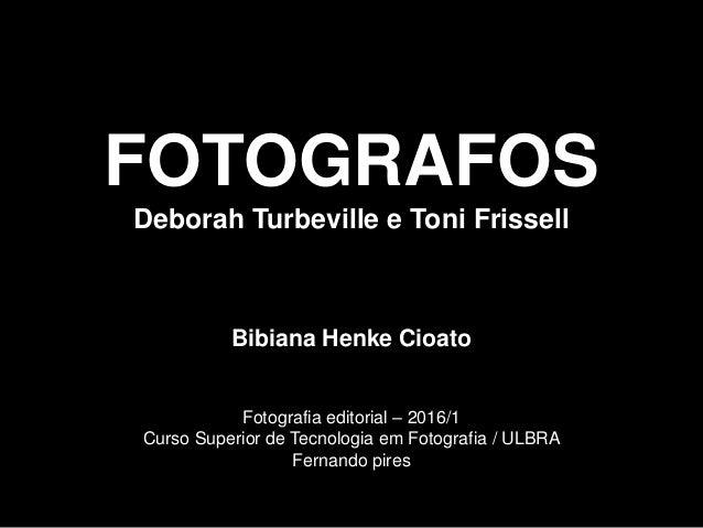 FOTOGRAFOS Deborah Turbeville e Toni Frissell Bibiana Henke Cioato Fotografia editorial – 2016/1 Curso Superior de Tecnolo...