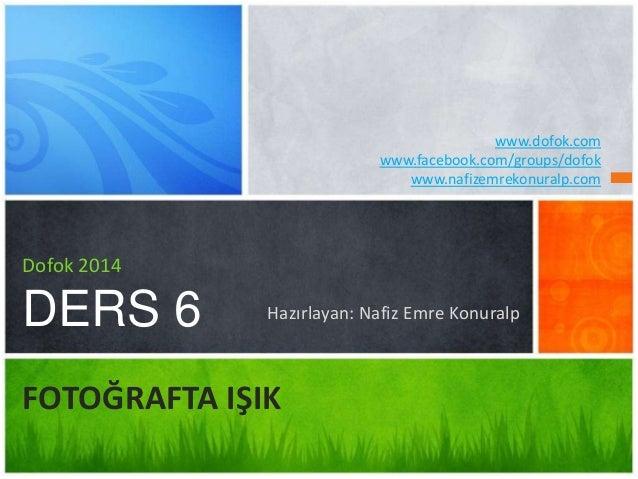 Hazırlayan: Nafiz Emre Konuralp Dofok 2014 DERS 6 FOTOĞRAFTA IŞIK www.dofok.com www.facebook.com/groups/dofok www.nafizemr...