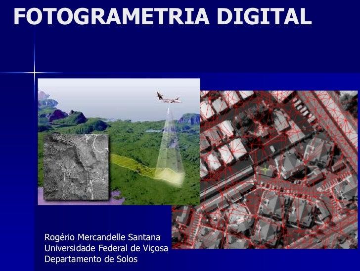 FOTOGRAMETRIA DIGITAL       Rogério Mercandelle Santana   Universidade Federal de Viçosa   Departamento de Solos