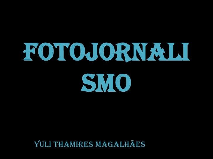 Fotojornalismo<br />YuliThamiresMagalhães<br />