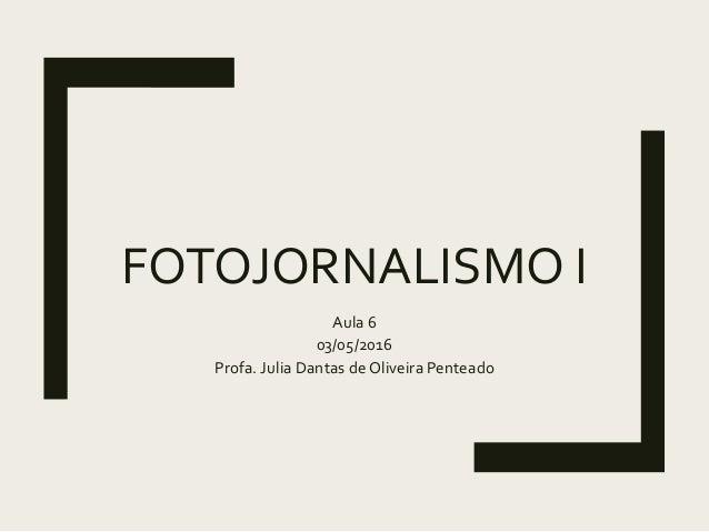 FOTOJORNALISMO I Aula 6 03/05/2016 Profa. Julia Dantas de Oliveira Penteado
