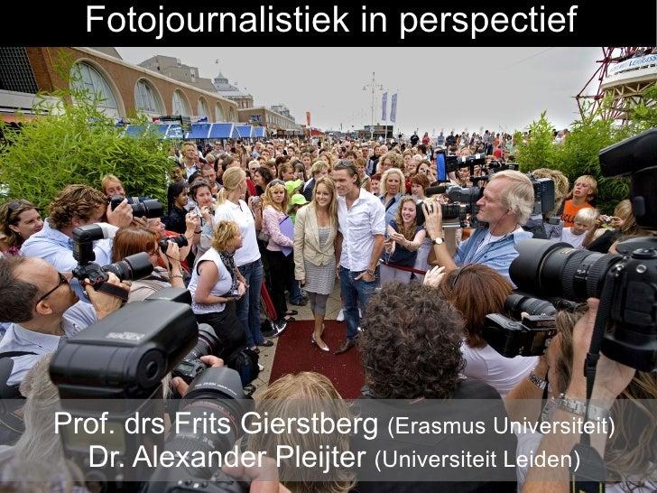 Fotojournalistiek in perspectief     Prof. drs Frits Gierstberg (Erasmus Universiteit)   Dr. Alexander Pleijter (Universit...