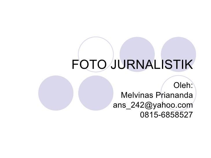 FOTO JURNALISTIK                     Oleh:       Melvinas Priananda     ans_242@yahoo.com            0815-6858527