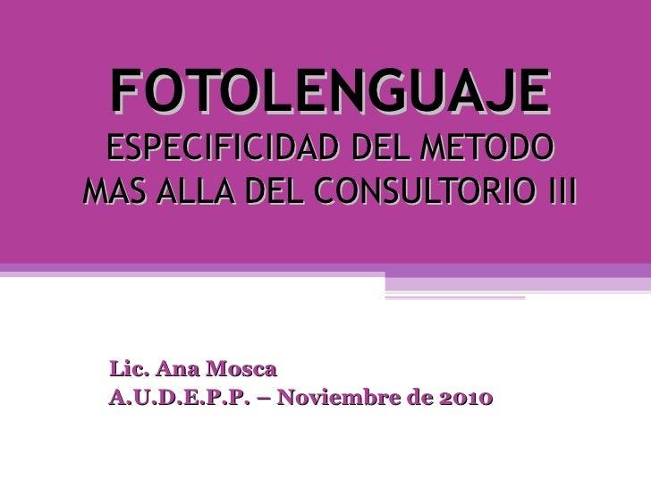FOTOLENGUAJE ESPECIFICIDAD DEL METODO MAS ALLA DEL CONSULTORIO III Lic. Ana Mosca A.U.D.E.P.P. – Noviembre de 2010