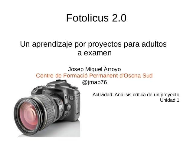 Fotolicus 2.0 Un aprendizaje por proyectos para adultos a examen Josep Miquel Arroyo Centre de Formació Permanent d'Osona ...
