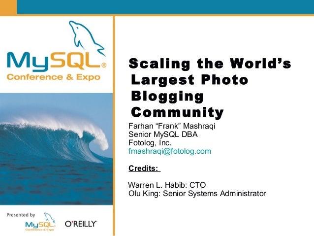 """Scaling the World's Largest Photo Blogging Community Farhan """"Frank"""" Mashraqi Senior MySQL DBA Fotolog, Inc. fmashraqi@foto..."""