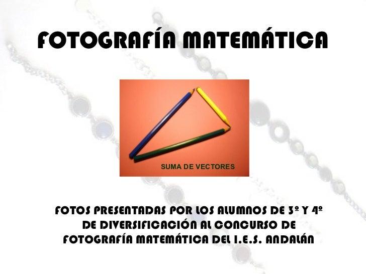 FOTOGRAFÍA MATEMÁTICA FOTOS PRESENTADAS POR LOS ALUMNOS DE 3º Y 4º DE DIVERSIFICACIÓN AL CONCURSO DE FOTOGRAFÍA MATEMÁTICA...