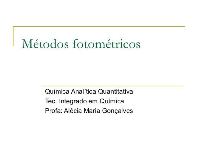 Métodos fotométricos Química Analítica Quantitativa Tec. Integrado em Química Profa: Alécia Maria Gonçalves