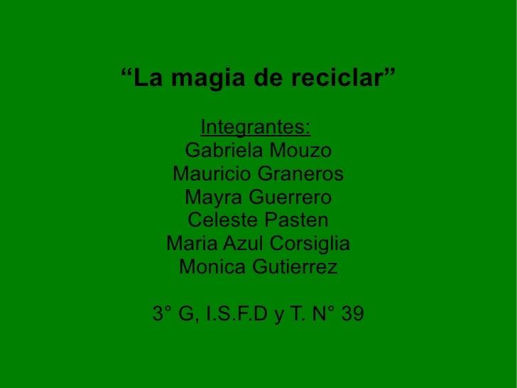 """La magia de reciclar""      Integrantes:    Gabriela Mouzo   Mauricio Graneros    Mayra Guerrero    Celeste Pasten   Maria..."