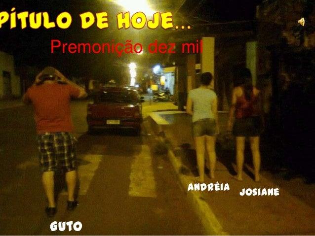 Premonição dez mil                Andréia JosianeGuto