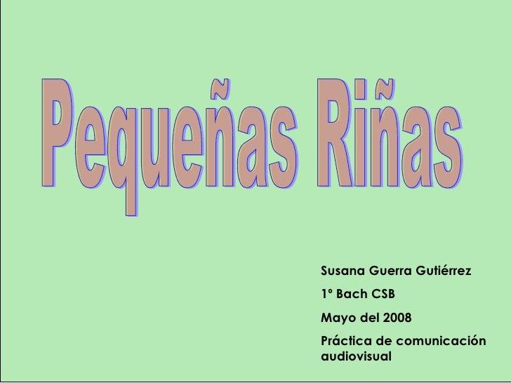 Susana Guerra Gutiérrez 1º Bach CSB Mayo del 2008 Práctica de comunicación audiovisual Pequeñas Riñas