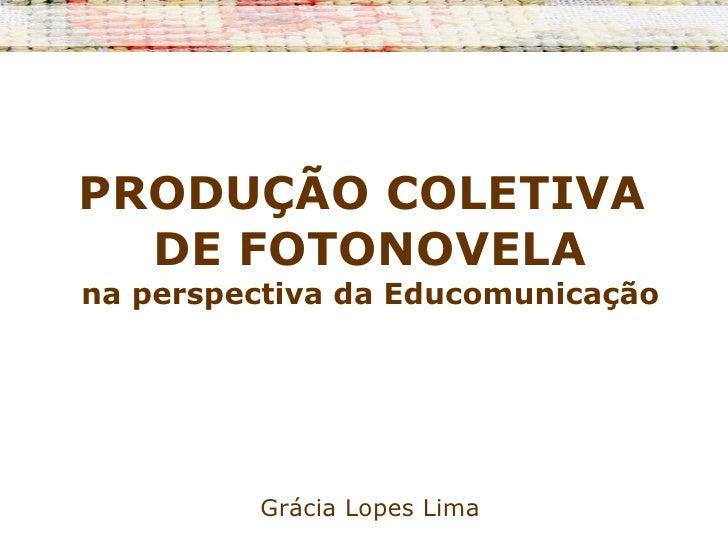 PRODUÇÃO COLETIVA  DE FOTONOVELA na perspectiva da Educomunicação Grácia Lopes Lima