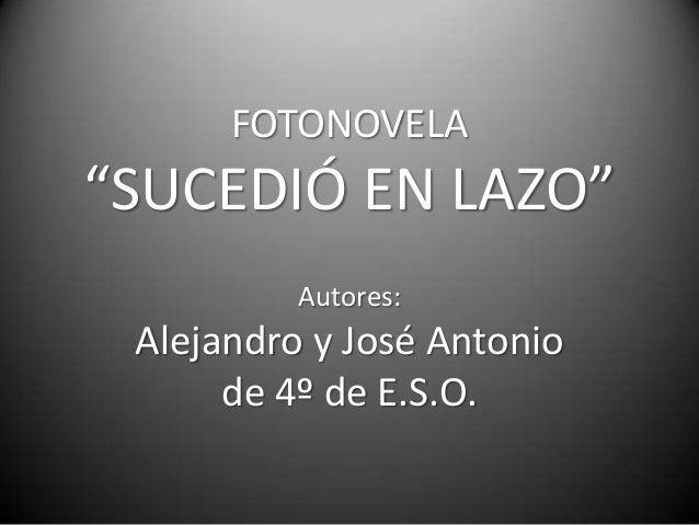 """FOTONOVELA""""SUCEDIÓ EN LAZO""""          Autores: Alejandro y José Antonio      de 4º de E.S.O."""