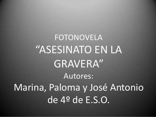 "FOTONOVELA    ""ASESINATO EN LA       GRAVERA""           Autores:Marina, Paloma y José Antonio       de 4º de E.S.O."