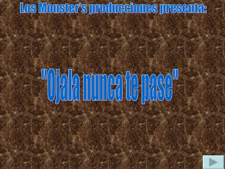 """Los Monster's producciones presenta: """"Ojala nunca te pase"""""""