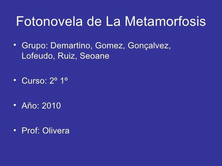 Fotonovela de La Metamorfosis <ul><li>Grupo: Demartino, Gomez, Gonçalvez, Lofeudo, Ruiz, Seoane </li></ul><ul><li>Curso: 2...