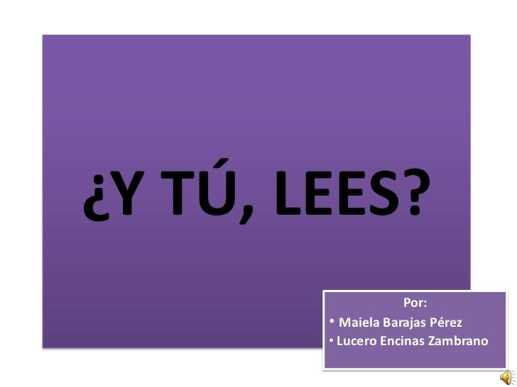 ¿Y TÚ, LEES?                     Por:        • Maiela Barajas Pérez        • Lucero Encinas Zambrano