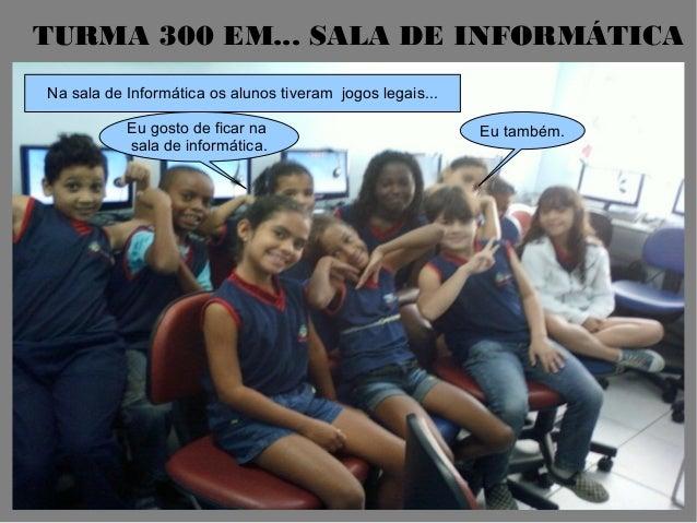 TURMA 300 EM... SALA DE INFORMÁTICANa sala de Informática os alunos tiveram jogos legais...Eu gosto de ficar nasala de inf...