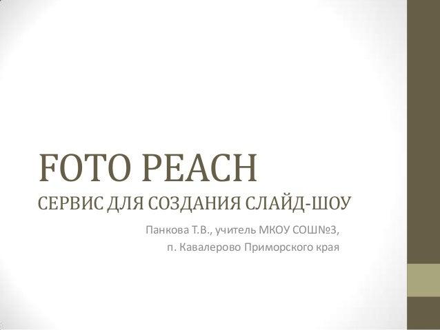 FOTO PEACHСЕРВИСДЛЯ СОЗДАНИЯ СЛАЙД-ШОУПанкова Т.В., учитель МКОУ СОШ№3,п. Кавалерово Приморского края