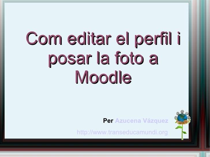 Com editar el perfil i posar la foto a Moodle Per  Azucena Vázquez http://www.transeducamundi.org