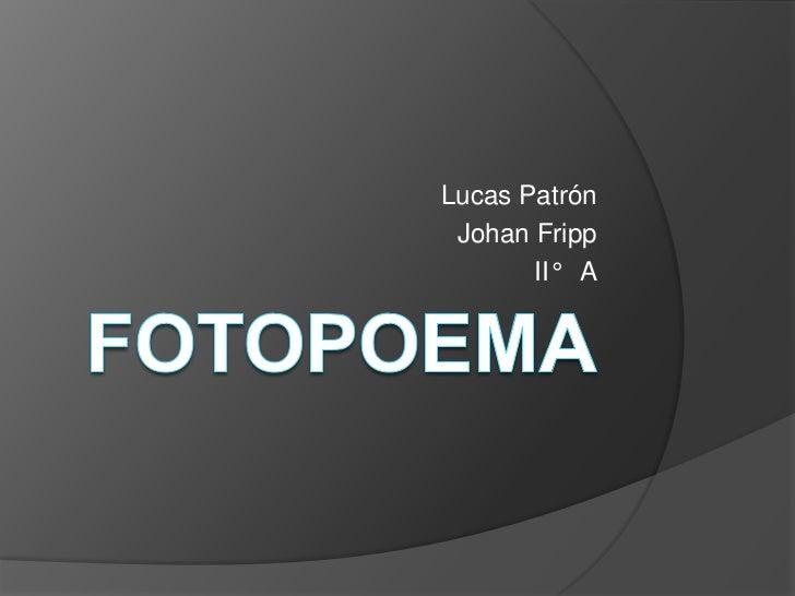 FOTOPOEMA<br />Lucas Patrón<br />Johan Fripp<br />II°   A<br />