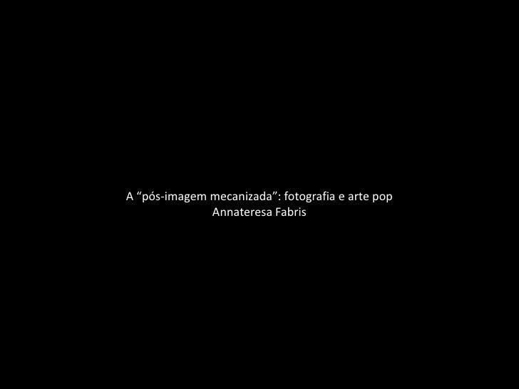"""A """"pós-imagem mecanizada"""": fotografia e arte pop              Annateresa Fabris"""