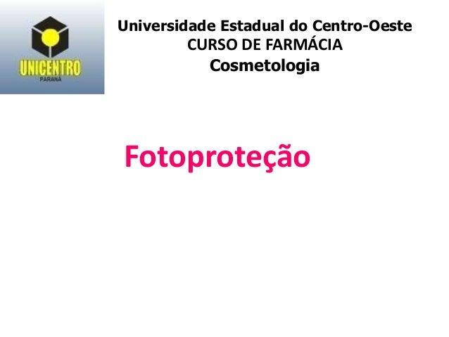 Fotoproteção Universidade Estadual do Centro-Oeste CURSO DE FARMÁCIA Cosmetologia