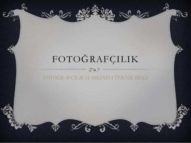 FOTOĞRAFÇILIK FOTOĞRAFÇILIK HAKKINDA TEKNİK BİLGİ