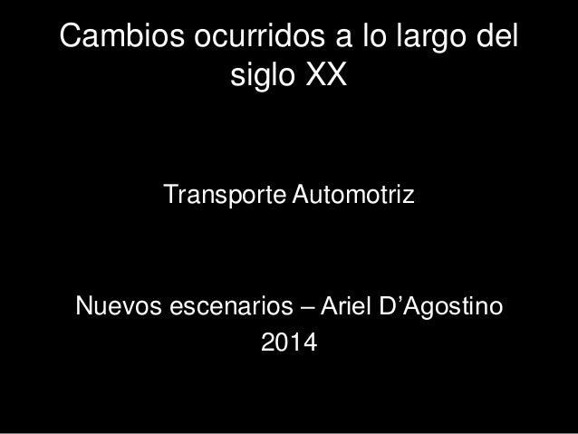 Cambios ocurridos a lo largo del  siglo XX  Transporte Automotriz  Nuevos escenarios – Ariel D'Agostino  2014