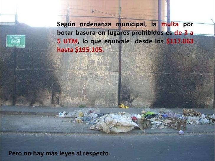 Según ordenanza municipal, la  multa  por botar basura en lugares prohibidos es  de 3 a 5 UTM , lo que equivale  desde los...