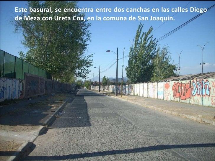 Este basural, se encuentra entre dos canchas en las calles Diego de Meza con Ureta Cox, en la comuna de San Joaquín.