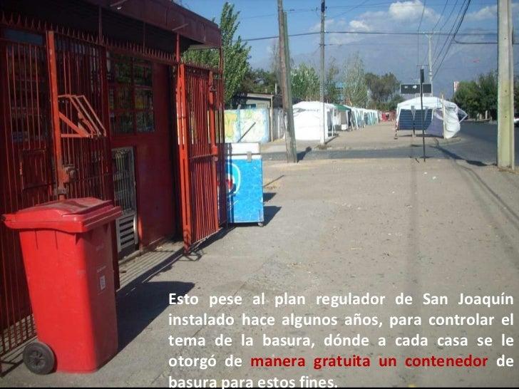 Esto pese al plan regulador de San Joaquín instalado hace algunos años, para controlar el tema de la basura, dónde a cada ...