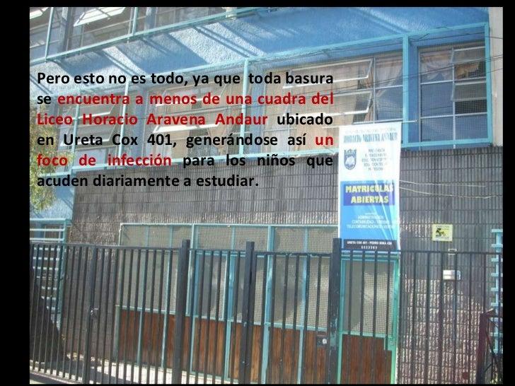 Pero esto no es todo, ya que  toda basura se  encuentra a menos de una cuadra del Liceo Horacio Aravena Andaur  ubicado en...