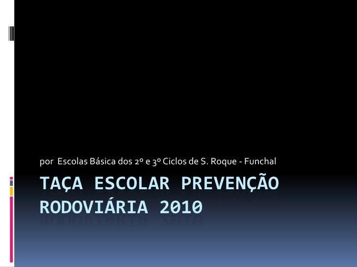 Taça escolar prevenção rodoviária 2010<br />por  Escolas Básica dos 2º e 3º Ciclos de S. Roque - Funchal<br />
