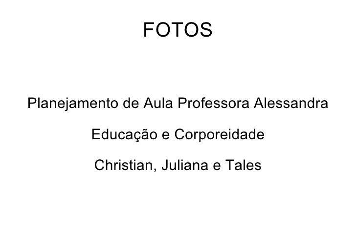 FOTOS Planejamento de Aula Professora Alessandra Educação e Corporeidade Christian, Juliana e Tales