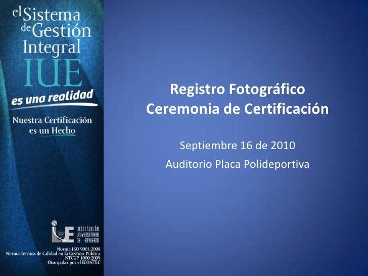 Registro Fotográfico <br />Ceremonia de Certificación <br />Septiembre 16 de 2010 <br />Auditorio Placa Polideportiva<br />
