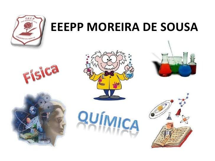 EEEPP MOREIRA DE SOUSA<br />Física<br />Química<br />